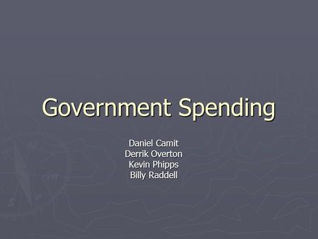 Government Spending Daniel Camit Derrik Overton Kevin Phipps Billy Raddell.
