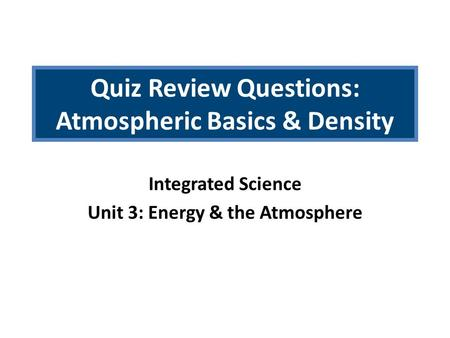 Quiz Review Questions: Atmospheric Basics & Density Integrated Science Unit 3: Energy & the Atmosphere.