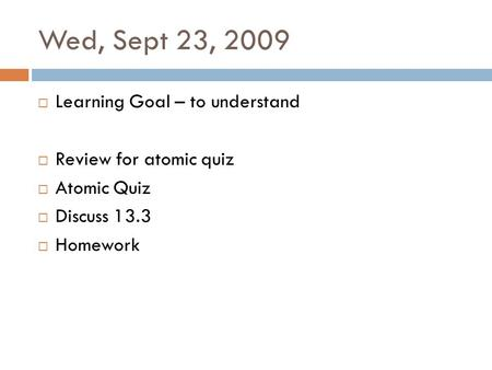 Wed, Sept 23, 2009 Learning Goal – to understand Review for atomic quiz Atomic Quiz Discuss 13.3 Homework.