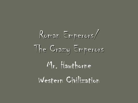 Roman Emperors/ The Crazy Emperors Mr. Hawthorne Western Civilization.