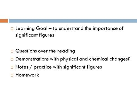 Learning Goal – to understand the importance of significant figures Questions over the reading Demonstrations with physical and chemical changes? Notes.