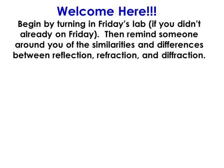 Welcome Here!!! Begin by turning in Fridays lab (if you didnt already on Friday). Then remind someone around you of the similarities and differences between.