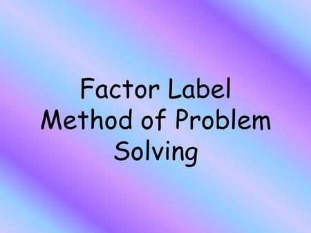 Factor Label Method of Problem Solving. Make sure that you… Always label!!! Begin with the unit you want to find Cancel out the labels The label that.
