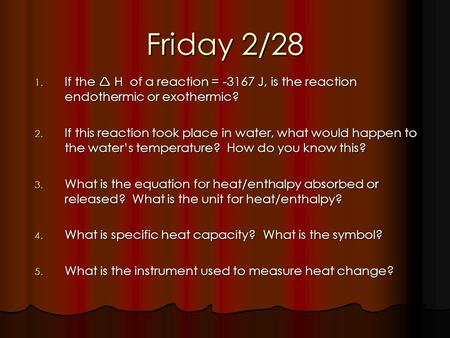 Friday 2/28 1. If the H of a reaction = -3167 J, is the reaction endothermic or exothermic? 2. If this reaction took place in water, what would happen.