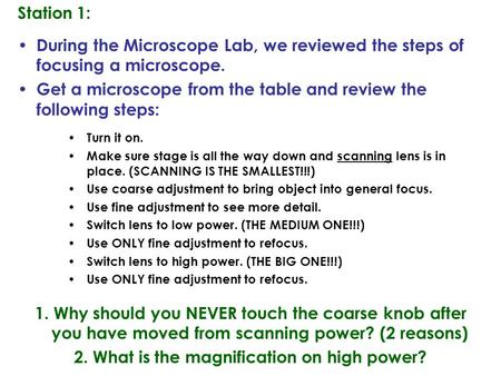 Station 1: During the Microscope Lab, we reviewed the steps of focusing a microscope. Get a microscope from the table and review the following steps: Turn.