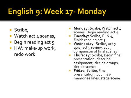 Scribe, Watch act 4 scenes, Begin reading act 5 HW: make-up work, redo work Monday: Scribe, Watch act 4 scenes, Begin reading act 5 Tuesday: Scribe, PLN.