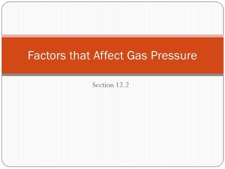 Section 12.2 Factors that Affect Gas Pressure. After reading section 12.2, you should know: How the amount of gas and the volume of the container affect.