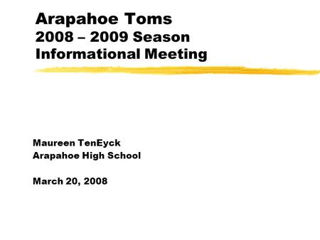Arapahoe Toms 2008 – 2009 Season Informational Meeting Maureen TenEyck Arapahoe High School March 20, 2008.
