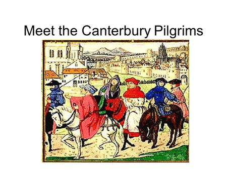 Meet the Canterbury Pilgrims. Assignment Create THREE PowerPoint slides to help teach the class about your pilgrim. Slide one: Bullet the following: Job,
