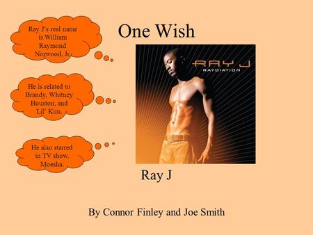 One Wish Ray J By Connor Finley and Joe Smith Ray Js real name is William Raymond Norwood, Jr. He is related to Brandy, Whitney Houston, and Lil Kim. He.