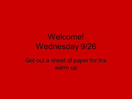 Welcome! Wednesday 9/26 Get out a sheet of paper for the warm up.