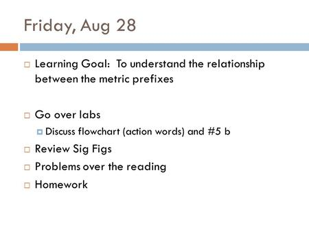 Friday, Aug 28 Learning Goal: To understand the relationship between the metric prefixes Go over labs Discuss flowchart (action words) and #5 b Review.