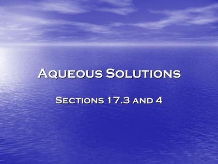 Aqueous Solutions Sections 17.3 and 4. Solvents and Solutes Aqueous SolutionsAqueous Solutions – Water containing dissolved substances SolventSolvent.