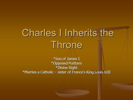 Charles I Inherits the Throne Charles I Inherits the Throne *Son of James I *Opposed Puritans *Divine Right *Marries a Catholic – sister of Frances King.