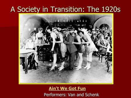 A Society in Transition: The 1920s Ain't We Got Fun Ain't We Got Fun Performers: Van and Schenk.