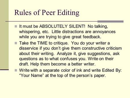 Rules of Peer Editing It must be ABSOLUTELY SILENT! No talking, whispering, etc. Little distractions are annoyances while you are trying to give great.
