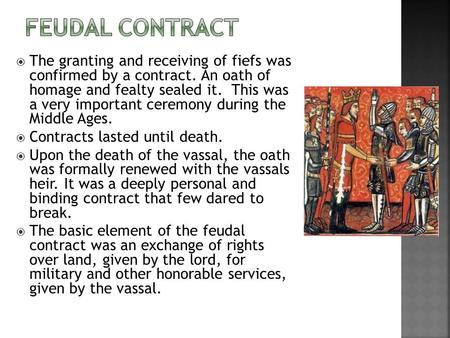 The granting and receiving of fiefs was confirmed by a contract. An oath of homage and fealty sealed it. This was a very important ceremony during the.