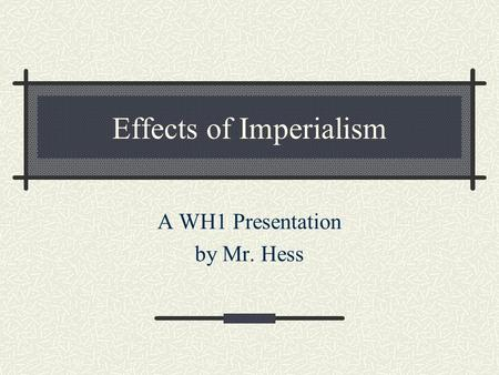 Effects of Imperialism A WH1 Presentation by Mr. Hess.