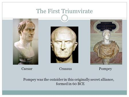 The First Triumvirate CaesarPompeyCrassus Pompey was the outsider in this originally secret alliance, formed in 60 BCE.