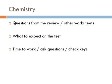 Chemistry Questions from the review / other worksheets What to expect on the test Time to work / ask questions / check keys.