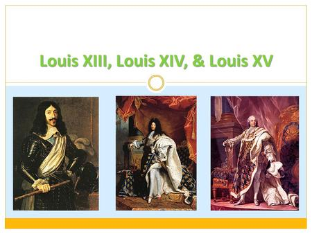 Louis XIII, Louis XIV, & Louis XV. Louis XIII Henry IV assassinated in 1610, son, Louis (XIII) took the throne at age 8 Mother, Marie de Medici (intense.