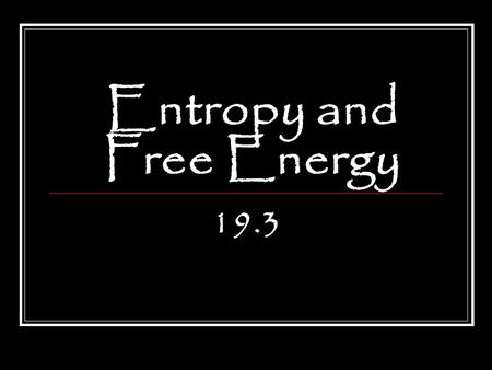 Entropy and Free Energy 19.3. After reading Section 19.3, you should know: What entropy and free energy are How to determine whether the entrophy is increasing.