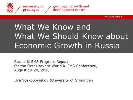 |Date 20.08.20101 What We Know and What We Should Know about Economic Growth in Russia Russia KLEMS Progress Report for the First Harvard World KLEMS Conference,