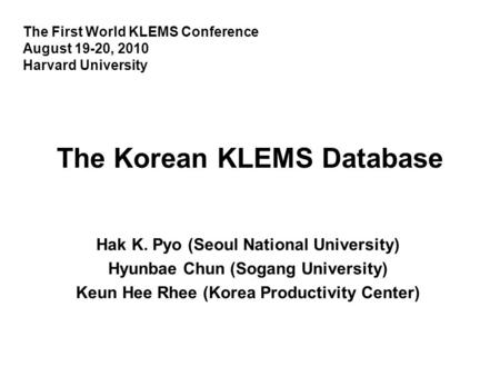 The Korean KLEMS Database Hak K. Pyo (Seoul National University) Hyunbae Chun (Sogang University) Keun Hee Rhee (Korea Productivity Center) The First World.