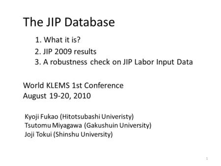 The JIP Database 1. What it is? 2. JIP 2009 results 3. A robustness check on JIP Labor Input Data World KLEMS 1st Conference August 19-20, 2010 Kyoji Fukao.