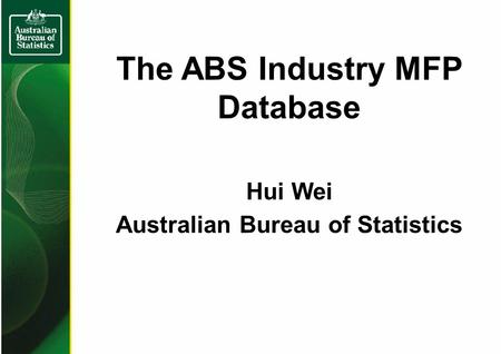 The ABS Industry MFP Database Hui Wei Australian Bureau of Statistics.