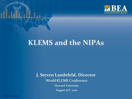 Www.bea.gov KLEMS and the NIPAs J. Steven Landefeld, Director World KLEMS Conference Harvard University August 20 th, 2010.