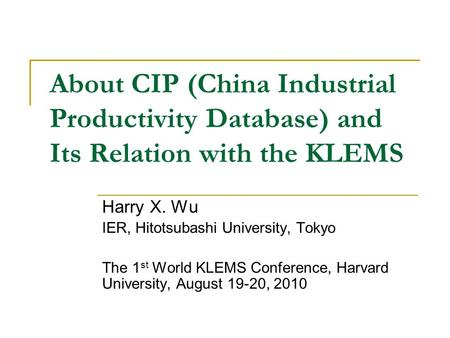 About CIP (China Industrial Productivity Database) and Its Relation with the KLEMS Harry X. Wu IER, Hitotsubashi University, Tokyo The 1 st World KLEMS.