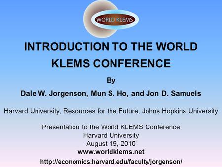 INTRODUCTION TO THE WORLD KLEMS CONFERENCE  By Dale W. Jorgenson, Mun S. Ho, and Jon D. Samuels Harvard.