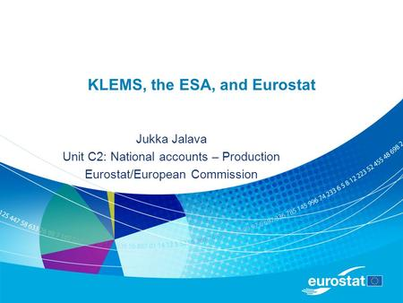 KLEMS, the ESA, and Eurostat Jukka Jalava Unit C2: National accounts – Production Eurostat/European Commission.