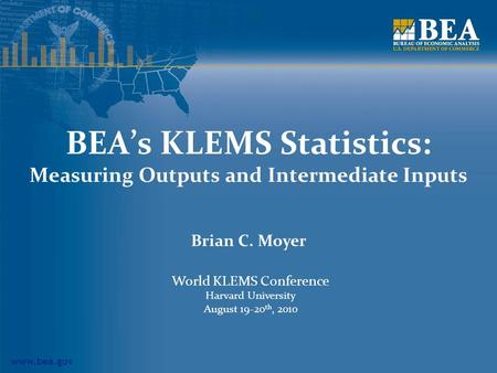 Www.bea.gov BEAs KLEMS Statistics: Measuring Outputs and Intermediate Inputs Brian C. Moyer World KLEMS Conference Harvard University August 19-20 th,