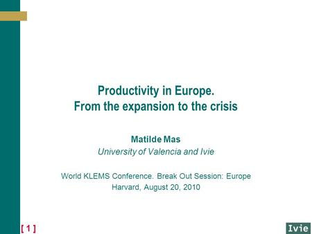 [ 1 ] Productivity in Europe. From the expansion to the crisis Matilde Mas University of Valencia and Ivie World KLEMS Conference. Break Out Session: Europe.
