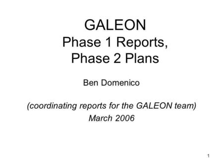 1 GALEON Phase 1 Reports, Phase 2 Plans Ben Domenico (coordinating reports for the GALEON team) March 2006.