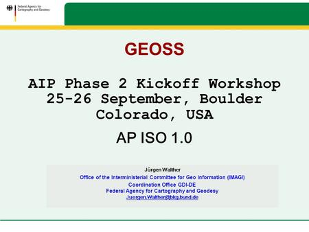 GEOSS AIP Phase 2 Kickoff Workshop 25-26 September, Boulder Colorado, USA AP ISO 1.0 Jürgen Walther Office of the Interministerial Committee for Geo Information.