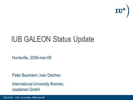 GALEON :: OGC Huntsville, 2006-mar-08 IUB GALEON Status Update Huntsville, 2006-mar-08 Peter Baumann, Ivan Delchev International University Bremen, rasdaman.