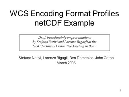 1 WCS Encoding Format Profiles netCDF Example Stefano Nativi, Lorenzo Bigagli, Ben Domenico, John Caron March 2006 Draft based mainly on presentations.