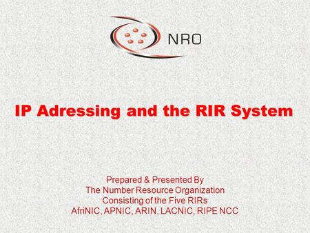 IP Adressing and the RIR System Prepared & Presented By The Number Resource Organization Consisting of the Five RIRs AfriNIC, APNIC, ARIN, LACNIC, RIPE.