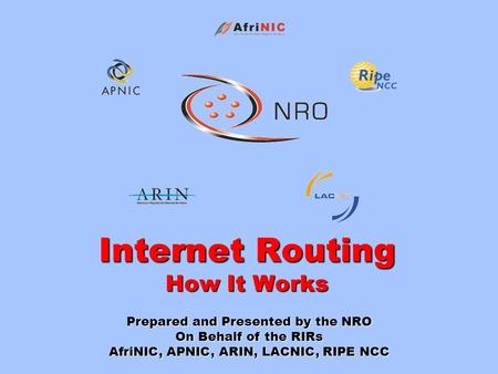Internet Routing How It Works Prepared and Presented by the NRO On Behalf of the RIRs AfriNIC, APNIC, ARIN, LACNIC, RIPE NCC.