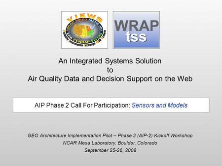 An Integrated Systems Solution to Air Quality Data and Decision Support on the Web GEO Architecture Implementation Pilot – Phase 2 (AIP-2) Kickoff Workshop.