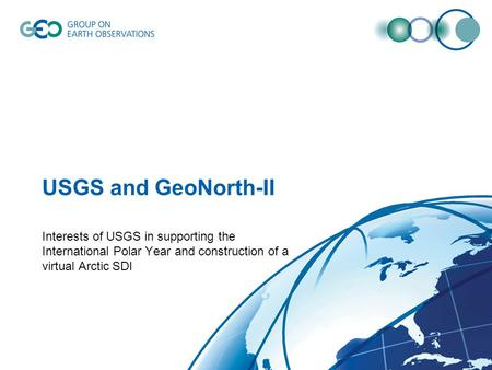 USGS and GeoNorth-II Interests of USGS in supporting the International Polar Year and construction of a virtual Arctic SDI.