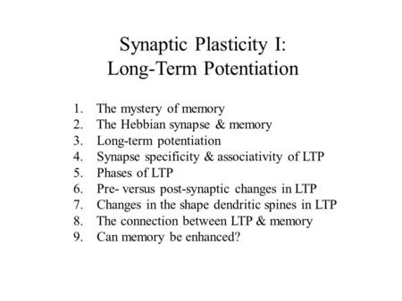 Synaptic Plasticity I: Long-Term Potentiation 1. The mystery of memory 2. The Hebbian synapse & memory 3. Long-term potentiation 4. Synapse specificity.