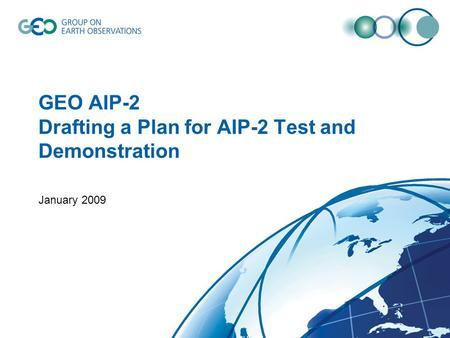 GEO AIP-2 Drafting a Plan for AIP-2 Test and Demonstration January 2009.