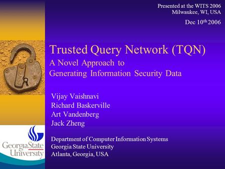 Trusted Query Network (TQN) A Novel Approach to Generating Information Security Data Vijay Vaishnavi Richard Baskerville Art Vandenberg Jack Zheng Department.