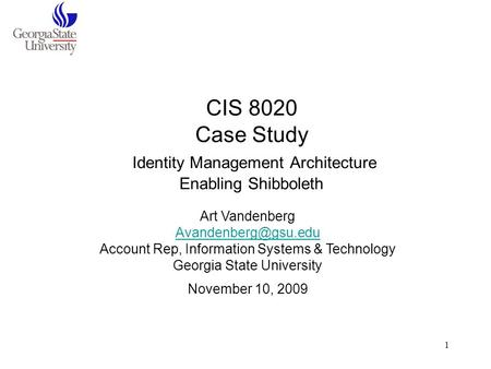 1 CIS 8020 Case Study Identity Management Architecture Enabling Shibboleth Art Vandenberg Account Rep, Information Systems & Technology.