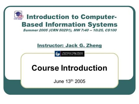 Introduction to Computer- Based Information Systems Summer 2005 (CRN 50291), MW 7:40 -- 10:25, CS100 Instructor: Jack G. Zheng Course Introduction June.
