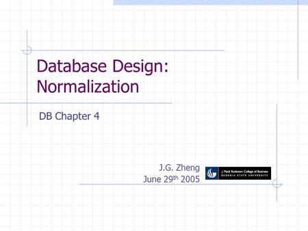 Database Design: Normalization J.G. Zheng June 29 th 2005 DB Chapter 4.